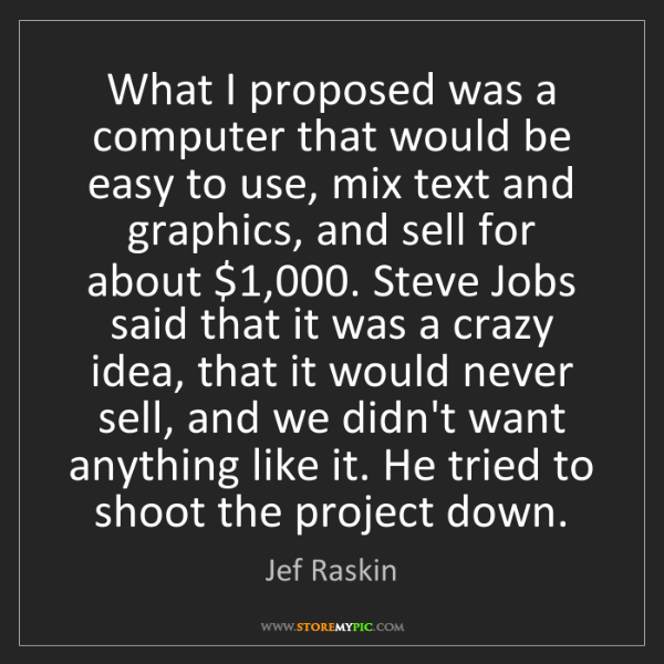 Jef Raskin: What I proposed was a computer that would be easy to...