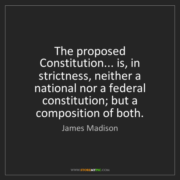 James Madison: The proposed Constitution... is, in strictness, neither...