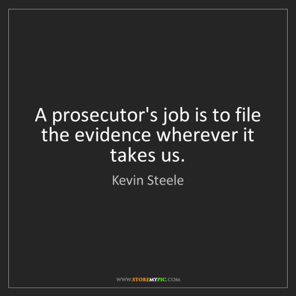 Kevin Steele: A prosecutor's job is to file the evidence wherever it...