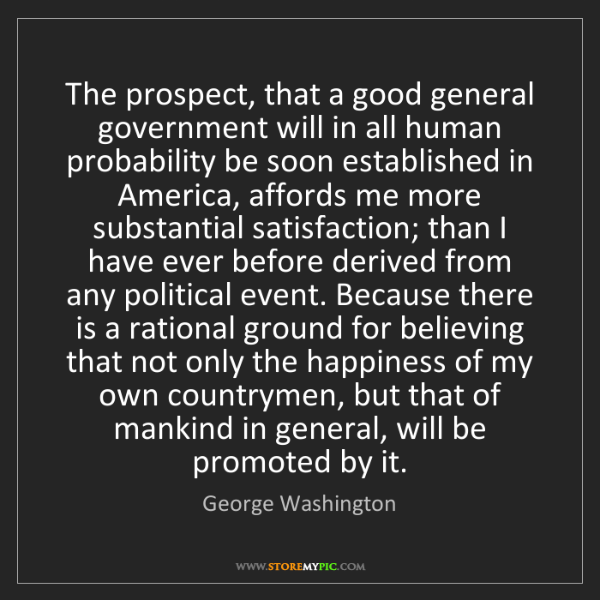George Washington: The prospect, that a good general government will in...