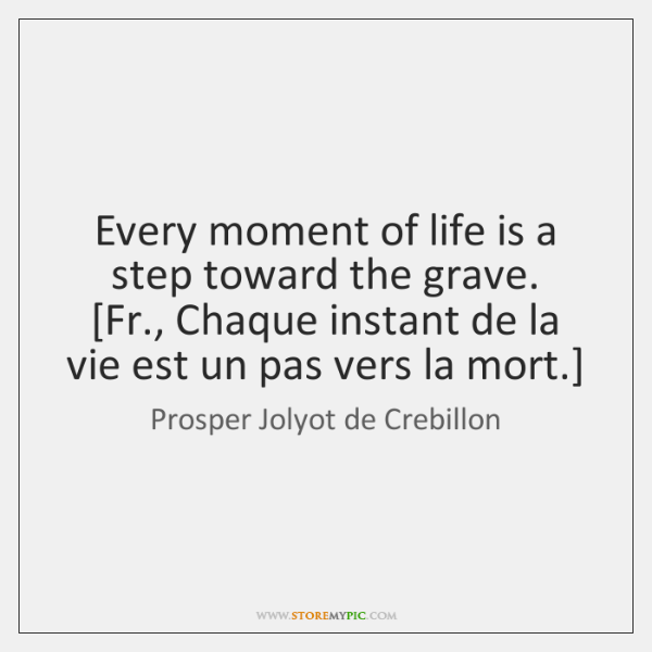Every moment of life is a step toward the grave.  [Fr., Chaque ...