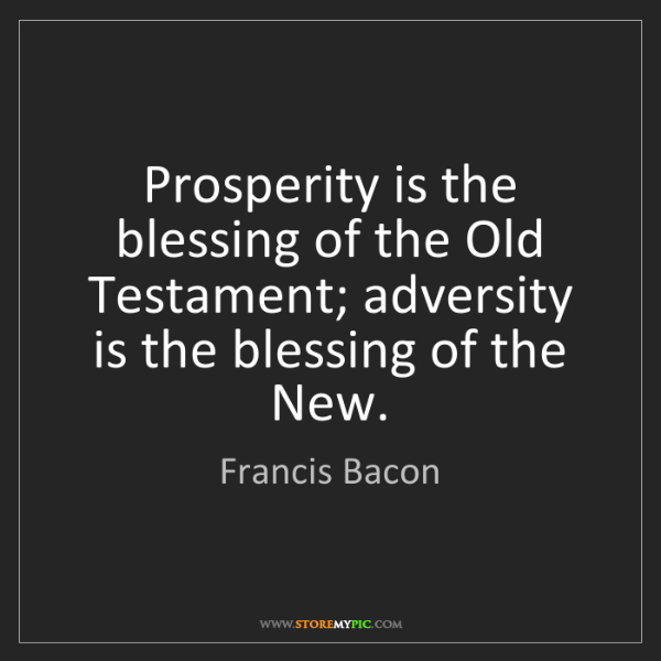 Francis Bacon: Prosperity is the blessing of the Old Testament; adversity...