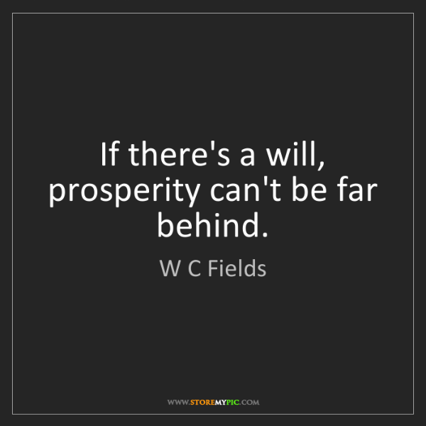 W C Fields: If there's a will, prosperity can't be far behind.
