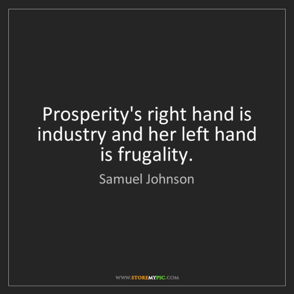 Samuel Johnson: Prosperity's right hand is industry and her left hand...