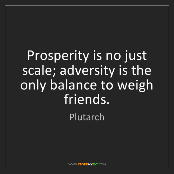 Plutarch: Prosperity is no just scale; adversity is the only balance...