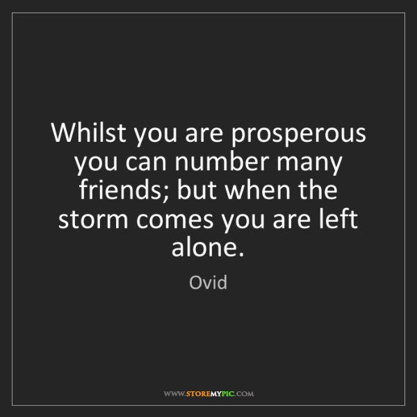 Ovid: Whilst you are prosperous you can number many friends;...