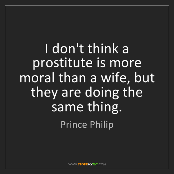 Prince Philip: I don't think a prostitute is more moral than a wife,...