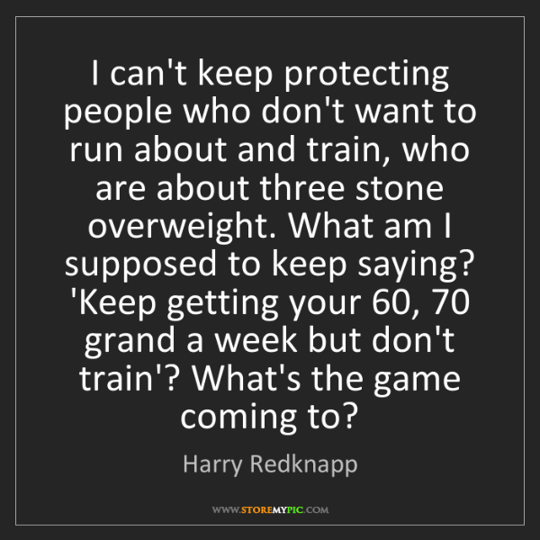 Harry Redknapp: I can't keep protecting people who don't want to run...