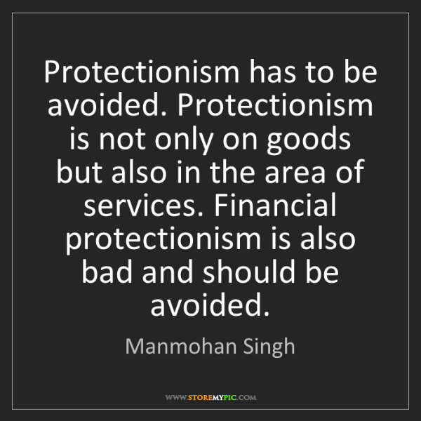 Manmohan Singh: Protectionism has to be avoided. Protectionism is not...