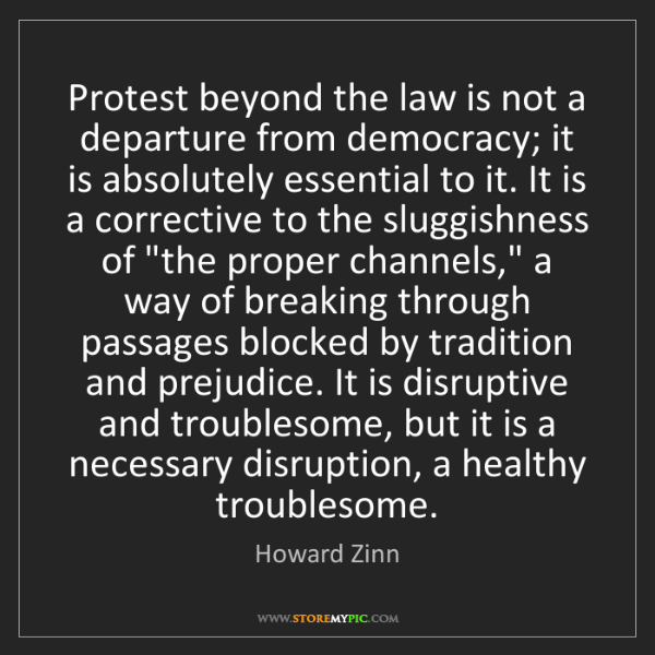Howard Zinn: Protest beyond the law is not a departure from democracy;...