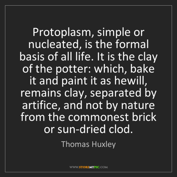 Thomas Huxley: Protoplasm, simple or nucleated, is the formal basis...