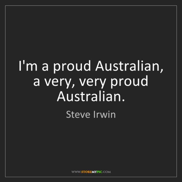 Steve Irwin: I'm a proud Australian, a very, very proud Australian.