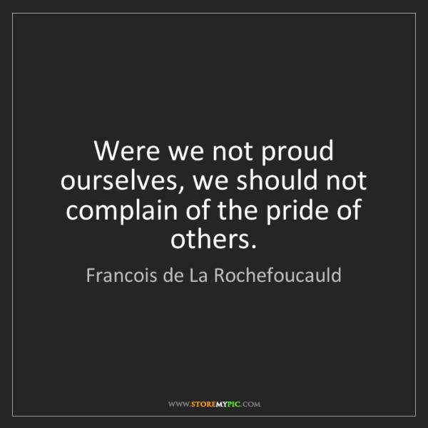 Francois de La Rochefoucauld: Were we not proud ourselves, we should not complain of...