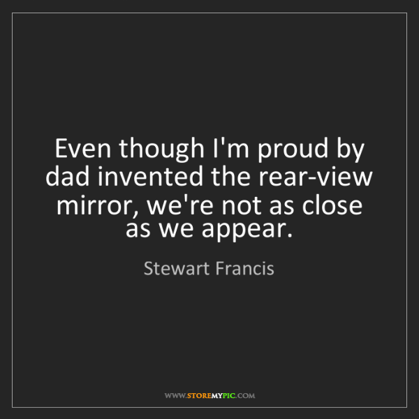 Stewart Francis: Even though I'm proud by dad invented the rear-view mirror,...