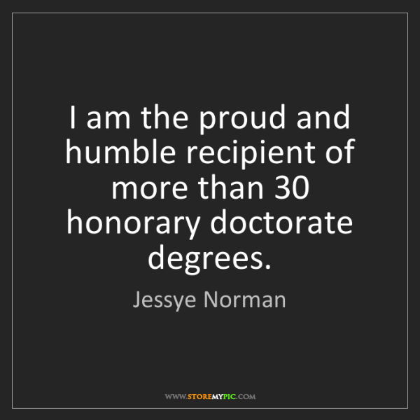 Jessye Norman: I am the proud and humble recipient of more than 30 honorary...