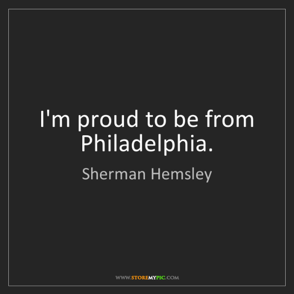 Sherman Hemsley: I'm proud to be from Philadelphia.