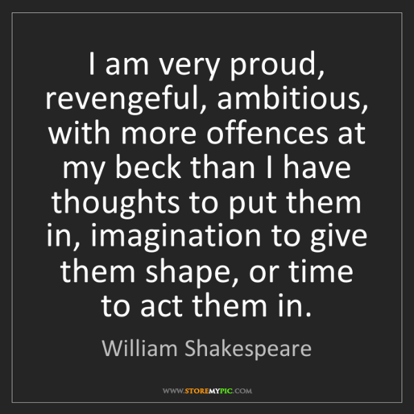 William Shakespeare: I am very proud, revengeful, ambitious, with more offences...