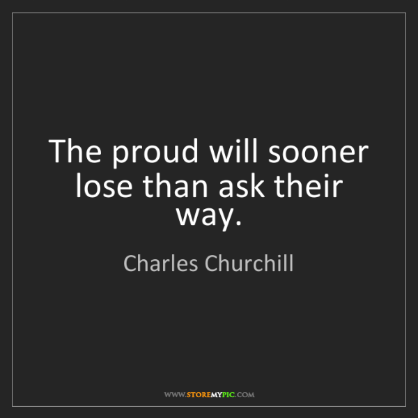 Charles Churchill: The proud will sooner lose than ask their way.