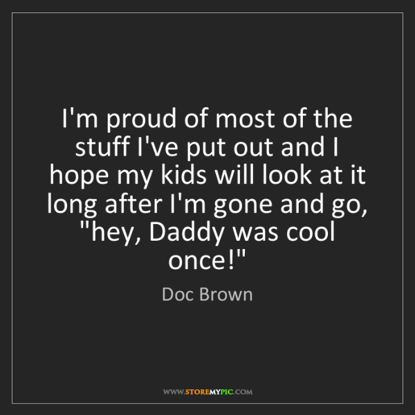 Doc Brown: I'm proud of most of the stuff I've put out and I hope...