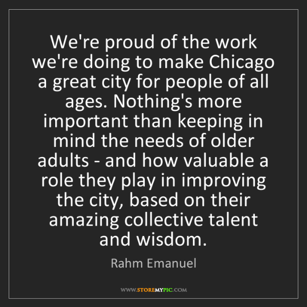 Rahm Emanuel: We're proud of the work we're doing to make Chicago a...