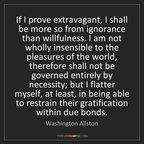 Washington Allston: If I prove extravagant, I shall be more so from ignorance...