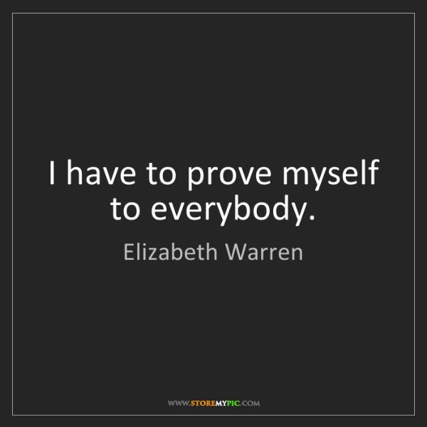 Elizabeth Warren: I have to prove myself to everybody.