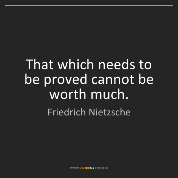 Friedrich Nietzsche: That which needs to be proved cannot be worth much.