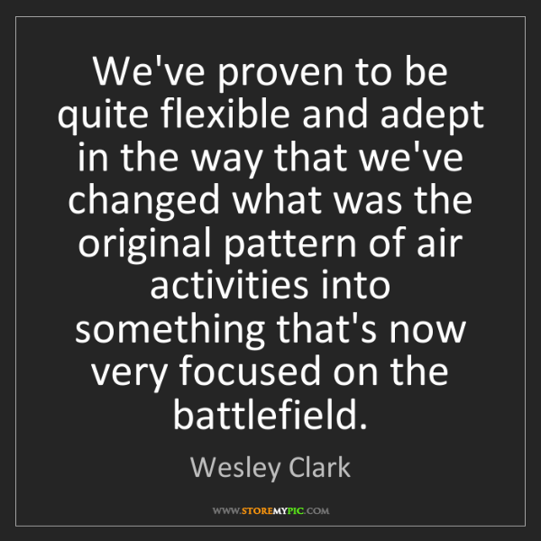 Wesley Clark: We've proven to be quite flexible and adept in the way...