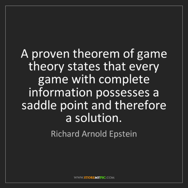 Richard Arnold Epstein: A proven theorem of game theory states that every game...