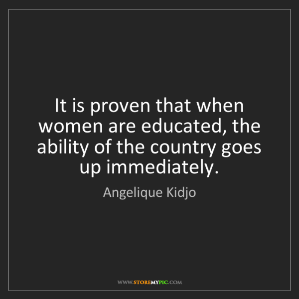 Angelique Kidjo: It is proven that when women are educated, the ability...