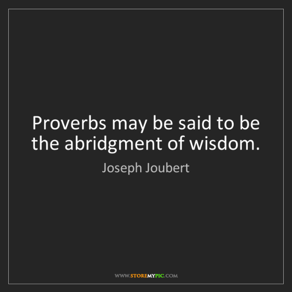 Joseph Joubert: Proverbs may be said to be the abridgment of wisdom.