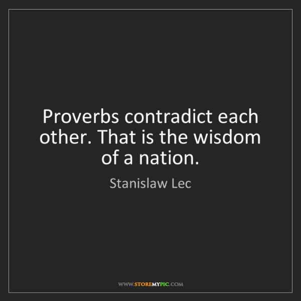 Stanislaw Lec: Proverbs contradict each other. That is the wisdom of...