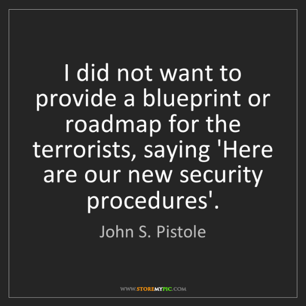 John S. Pistole: I did not want to provide a blueprint or roadmap for...