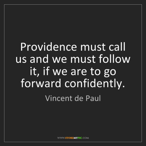 Vincent de Paul: Providence must call us and we must follow it, if we...