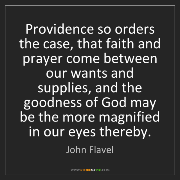 John Flavel: Providence so orders the case, that faith and prayer...