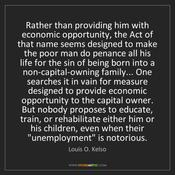 Louis O. Kelso: Rather than providing him with economic opportunity,...