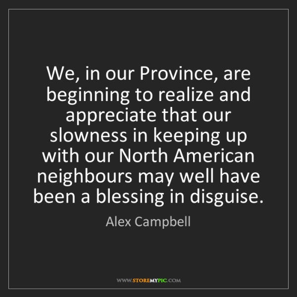 Alex Campbell: We, in our Province, are beginning to realize and appreciate...