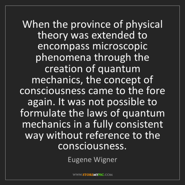 Eugene Wigner: When the province of physical theory was extended to...