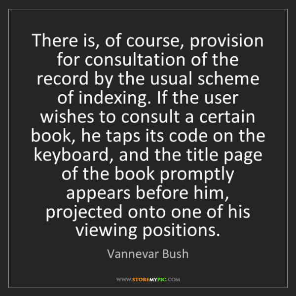 Vannevar Bush: There is, of course, provision for consultation of the...