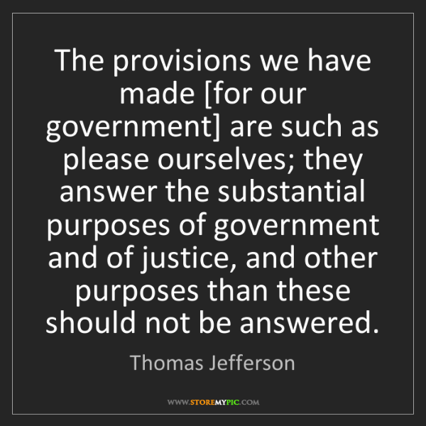 Thomas Jefferson: The provisions we have made [for our government] are...