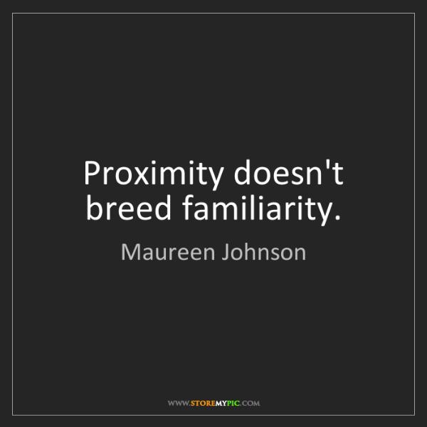 Maureen Johnson: Proximity doesn't breed familiarity.