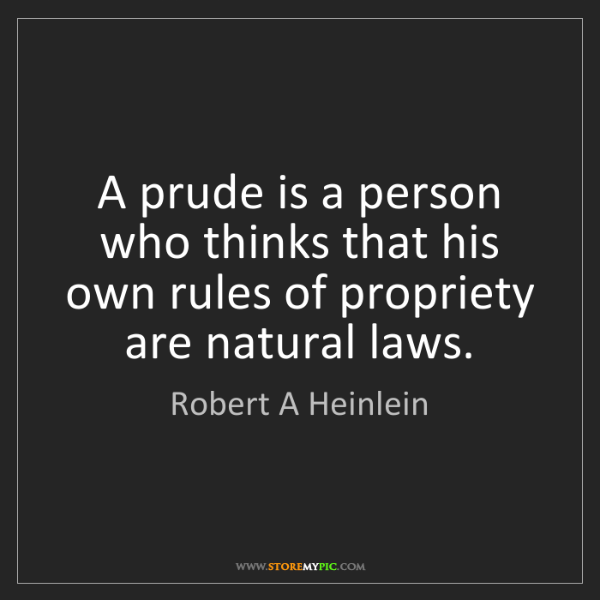 Robert A Heinlein: A prude is a person who thinks that his own rules of...