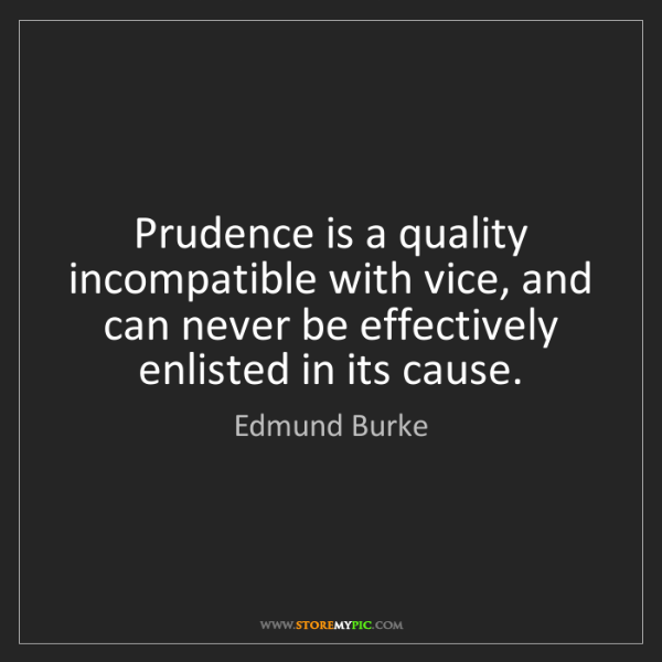 Edmund Burke: Prudence is a quality incompatible with vice, and can...