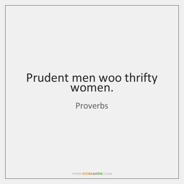 Prudent men woo thrifty women.