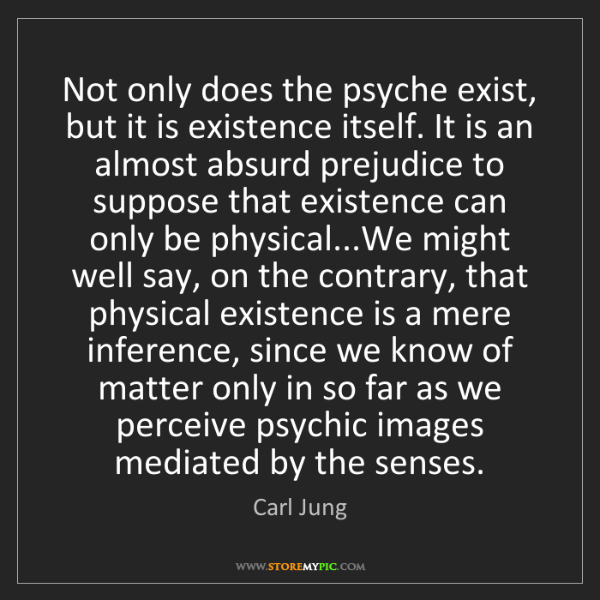 Carl Jung: Not only does the psyche exist, but it is existence itself....