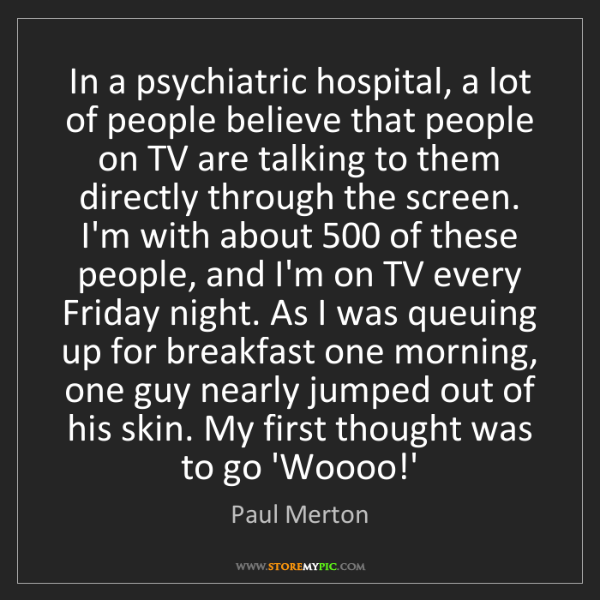 Paul Merton: In a psychiatric hospital, a lot of people believe that...