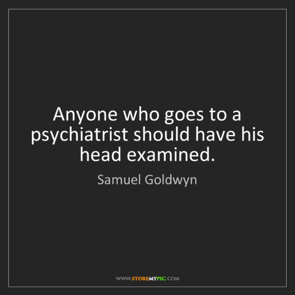 Samuel Goldwyn: Anyone who goes to a psychiatrist should have his head...