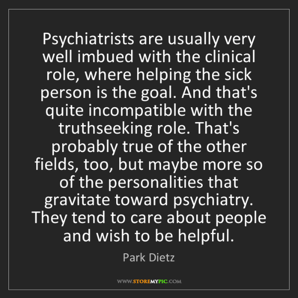 Park Dietz: Psychiatrists are usually very well imbued with the clinical...