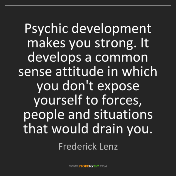 Frederick Lenz: Psychic development makes you strong. It develops a common...