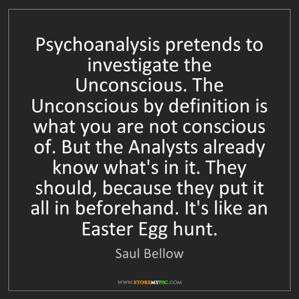 Saul Bellow: Psychoanalysis pretends to investigate the Unconscious....